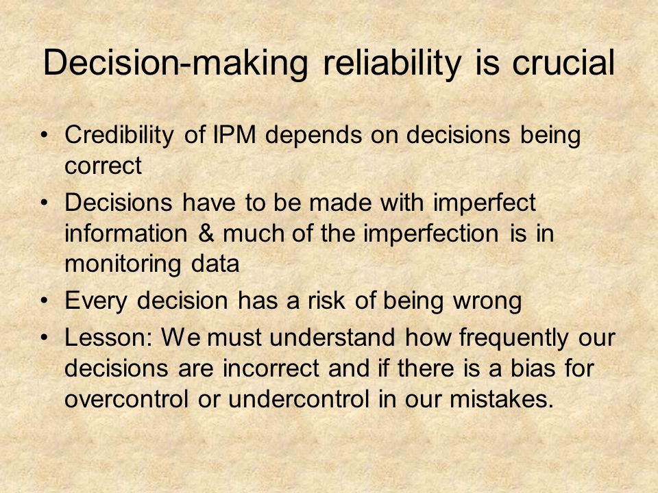 Decision-making reliability is crucial Credibility of IPM depends on decisions being correct Decisions have to be made with imperfect information & much of the imperfection is in monitoring data Every decision has a risk of being wrong Lesson: We must understand how frequently our decisions are incorrect and if there is a bias for overcontrol or undercontrol in our mistakes.