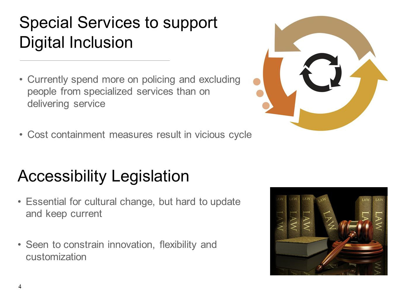 4 Special Services to support Digital Inclusion Currently spend more on policing and excluding people from specialized services than on delivering service Cost containment measures result in vicious cycle Accessibility Legislation Essential for cultural change, but hard to update and keep current Seen to constrain innovation, flexibility and customization