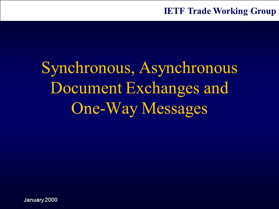 IETF Trade Working Group January 2000 Synchronous, Asynchronous Document Exchanges and One-Way Messages