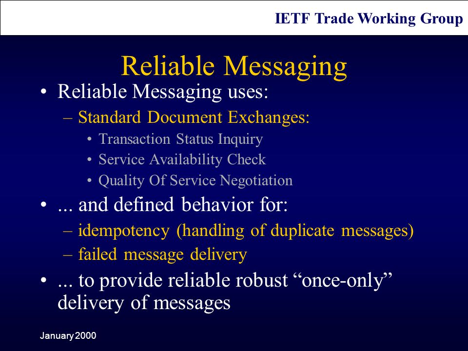 IETF Trade Working Group January 2000 Reliable Messaging Reliable Messaging uses: –Standard Document Exchanges: Transaction Status Inquiry Service Availability Check Quality Of Service Negotiation...