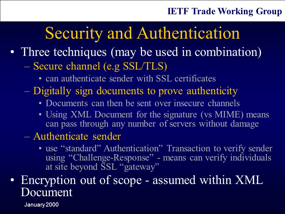 IETF Trade Working Group January 2000 Security and Authentication Three techniques (may be used in combination) –Secure channel (e.g SSL/TLS) can authenticate sender with SSL certificates –Digitally sign documents to prove authenticity Documents can then be sent over insecure channels Using XML Document for the signature (vs MIME) means can pass through any number of servers without damage –Authenticate sender use standard Authentication Transaction to verify sender using Challenge-Response - means can verify individuals at site beyond SSL gateway Encryption out of scope - assumed within XML Document
