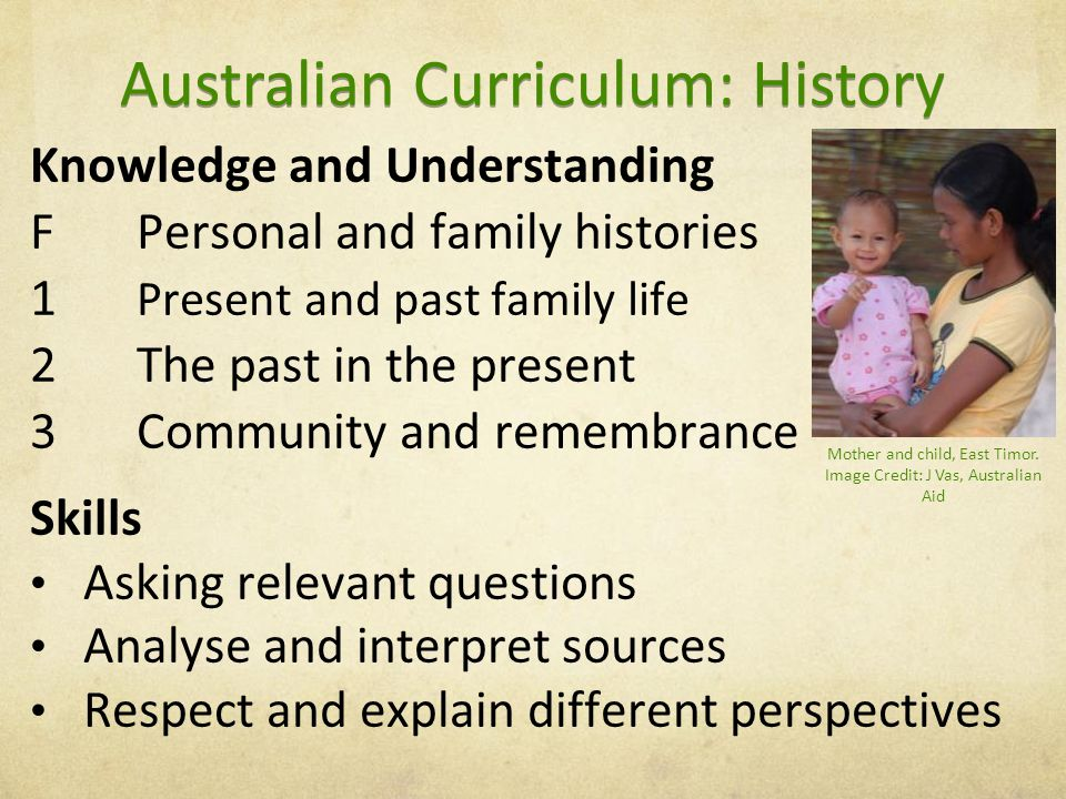 Knowledge and Understanding FPersonal and family histories 1 Present and past family life 2The past in the present 3Community and remembrance Skills Asking relevant questions Analyse and interpret sources Respect and explain different perspectives Australian Curriculum: History Mother and child, East Timor.