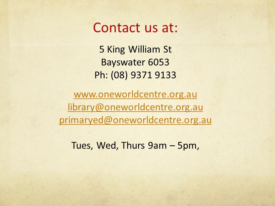 Contact us at: 5 King William St Bayswater 6053 Ph: (08) 9371 9133 www.oneworldcentre.org.au library@oneworldcentre.org.au primaryed@oneworldcentre.org.au Tues, Wed, Thurs 9am – 5pm,