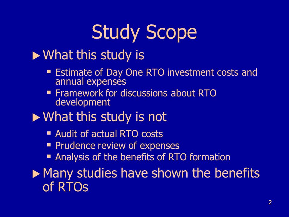 2 Study Scope  What this study is  Estimate of Day One RTO investment costs and annual expenses  Framework for discussions about RTO development  What this study is not  Audit of actual RTO costs  Prudence review of expenses  Analysis of the benefits of RTO formation  Many studies have shown the benefits of RTOs