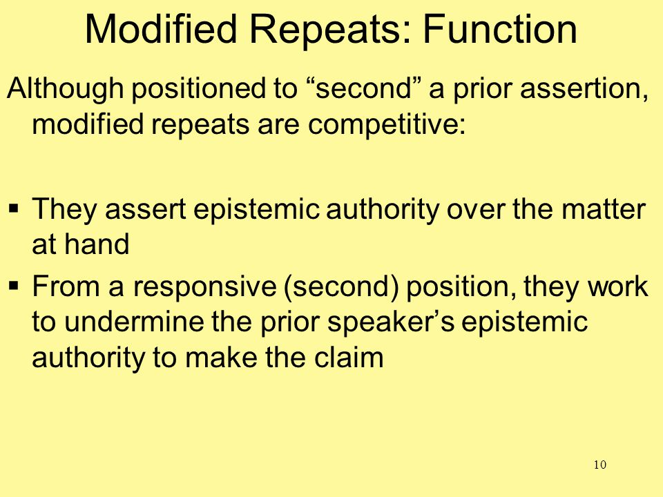 10 Modified Repeats: Function Although positioned to second a prior assertion, modified repeats are competitive:  They assert epistemic authority over the matter at hand  From a responsive (second) position, they work to undermine the prior speaker's epistemic authority to make the claim