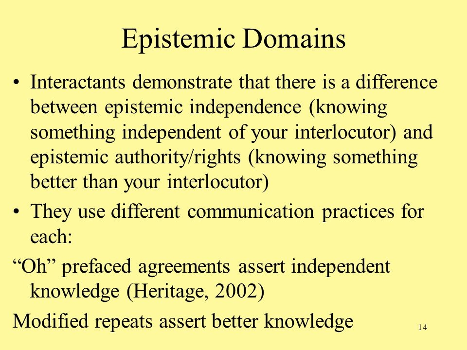 14 Epistemic Domains Interactants demonstrate that there is a difference between epistemic independence (knowing something independent of your interlocutor) and epistemic authority/rights (knowing something better than your interlocutor) They use different communication practices for each: Oh prefaced agreements assert independent knowledge (Heritage, 2002) Modified repeats assert better knowledge