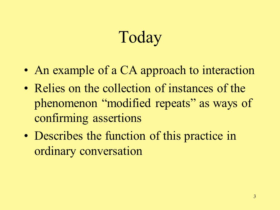 3 Today An example of a CA approach to interaction Relies on the collection of instances of the phenomenon modified repeats as ways of confirming assertions Describes the function of this practice in ordinary conversation
