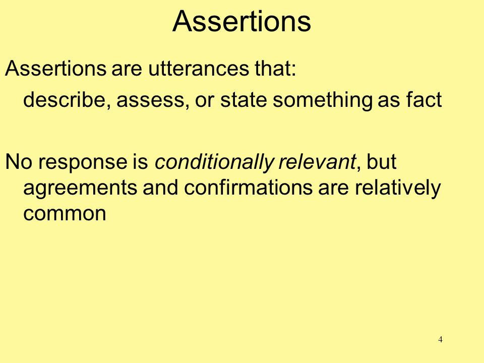 4 Assertions Assertions are utterances that: describe, assess, or state something as fact No response is conditionally relevant, but agreements and co