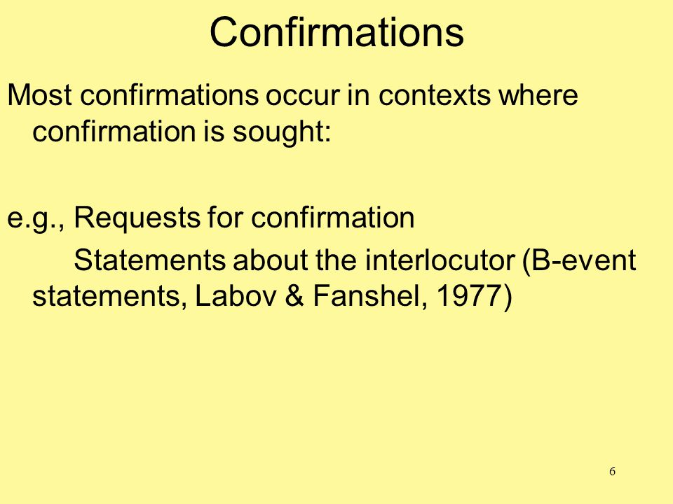 6 Confirmations Most confirmations occur in contexts where confirmation is sought: e.g., Requests for confirmation Statements about the interlocutor (