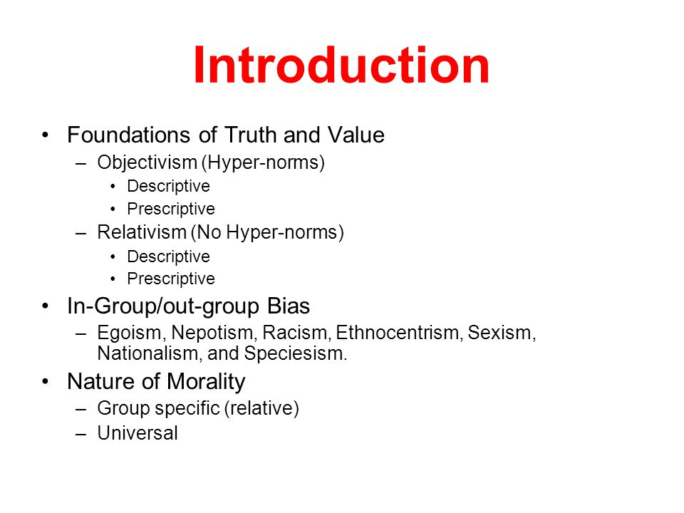 Introduction Foundations of Truth and Value –Objectivism (Hyper-norms) Descriptive Prescriptive –Relativism (No Hyper-norms) Descriptive Prescriptive In-Group/out-group Bias –Egoism, Nepotism, Racism, Ethnocentrism, Sexism, Nationalism, and Speciesism.