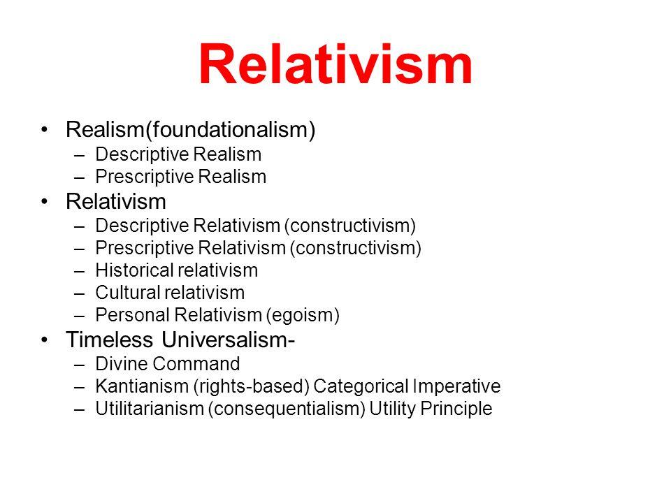 Relativism Realism(foundationalism) –Descriptive Realism –Prescriptive Realism Relativism –Descriptive Relativism (constructivism) –Prescriptive Relativism (constructivism) –Historical relativism –Cultural relativism –Personal Relativism (egoism) Timeless Universalism- –Divine Command –Kantianism (rights-based) Categorical Imperative –Utilitarianism (consequentialism) Utility Principle