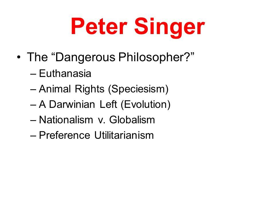 Peter Singer The Dangerous Philosopher –Euthanasia –Animal Rights (Speciesism) –A Darwinian Left (Evolution) –Nationalism v.