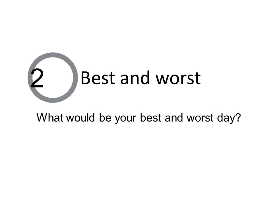What would be your best and worst day 2 Best and worst