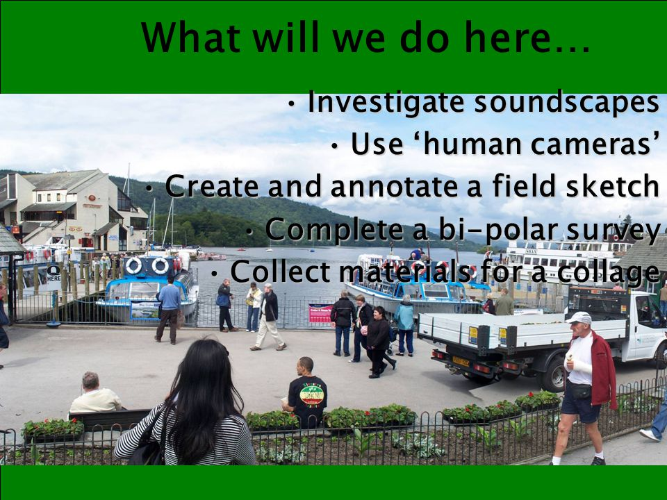 What will we do afterwards… 1.Create a collage using your collected items to demonstrate your thoughts and observations about the place of Bowness.