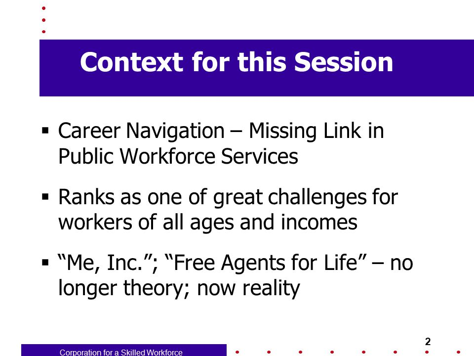 Corporation for a Skilled Workforce 13 Taking advantage of new tools  New LMI tools can help – O*Net carries great potential  Lots of books, articles, web sites  Most will need a navigator to help make sense of the tools  Issue for one-stop staff skills, knowledge