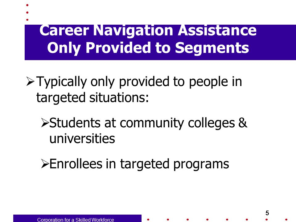 Corporation for a Skilled Workforce 5 Career Navigation Assistance Only Provided to Segments  Typically only provided to people in targeted situation