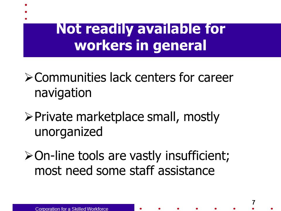 Corporation for a Skilled Workforce 8 One-Stops: Not at the core  At nearly all, limited to intensive service customers – those enrolled in WIA services  Despite rhetoric about universal services, career transition management isn't at the heart of business plan for most one-stops