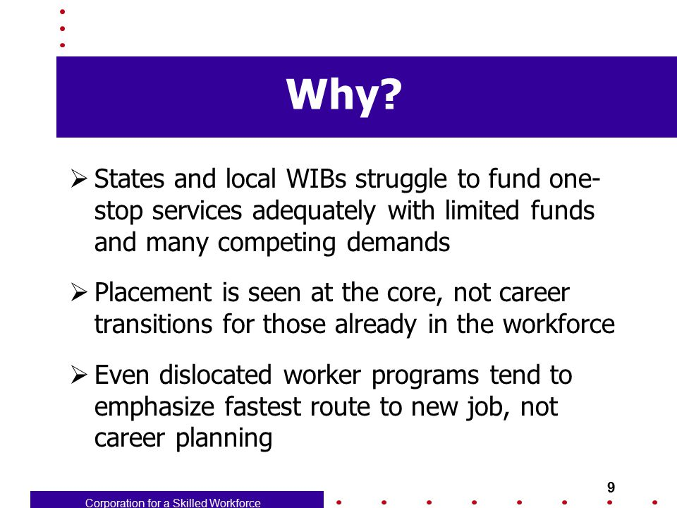 Corporation for a Skilled Workforce 10 A model for one-stop provision of career mgt  Market Center as providing support for career planning  Offer Staff-assisted assessment to all who want it – support with modest fee for those not program-eligible  Employ knowledgeable career advisers, rather than case managers