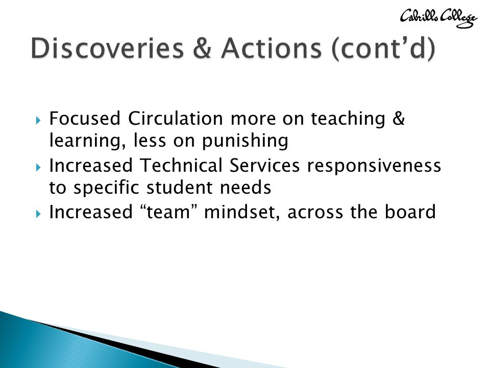  Focused Circulation more on teaching & learning, less on punishing  Increased Technical Services responsiveness to specific student needs  Increased team mindset, across the board