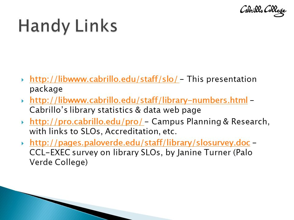  http://libwww.cabrillo.edu/staff/slo/ - This presentation package http://libwww.cabrillo.edu/staff/slo/  http://libwww.cabrillo.edu/staff/library-numbers.html - Cabrillo's library statistics & data web page http://libwww.cabrillo.edu/staff/library-numbers.html  http://pro.cabrillo.edu/pro/ - Campus Planning & Research, with links to SLOs, Accreditation, etc.