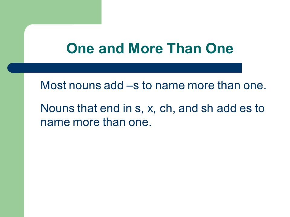 One and More Than One Most nouns add –s to name more than one.