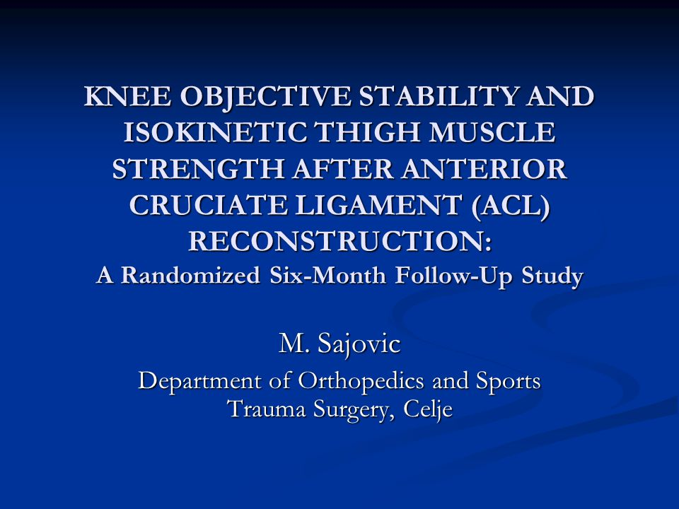 KNEE OBJECTIVE STABILITY AND ISOKINETIC THIGH MUSCLE STRENGTH AFTER ANTERIOR CRUCIATE LIGAMENT (ACL) RECONSTRUCTION: A Randomized Six-Month Follow-Up Study M.