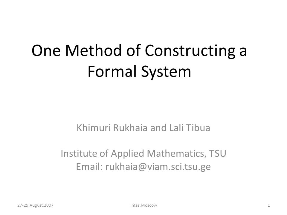 One Method of Constructing a Formal System Khimuri Rukhaia and Lali Tibua Institute of Applied Mathematics, TSU Email: rukhaia@viam.sci.tsu.ge 27-29 August,20071Intas,Moscow