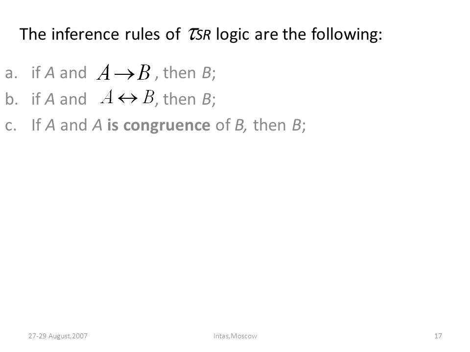 The inference rules of  SR logic are the following: a.if A and, then B; b.if A and, then B; c.If A and A is congruence of B, then B; 27-29 August,200717Intas,Moscow