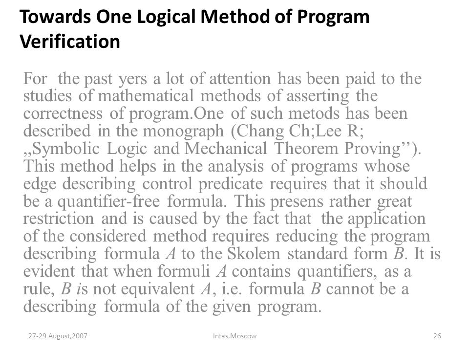 Towards One Logical Method of Program Verification For the past yers a lot of attention has been paid to the studies of mathematical methods of asserting the correctness of program.One of such metods has been described in the monograph (Chang Ch;Lee R;,,Symbolic Logic and Mechanical Theorem Proving'').