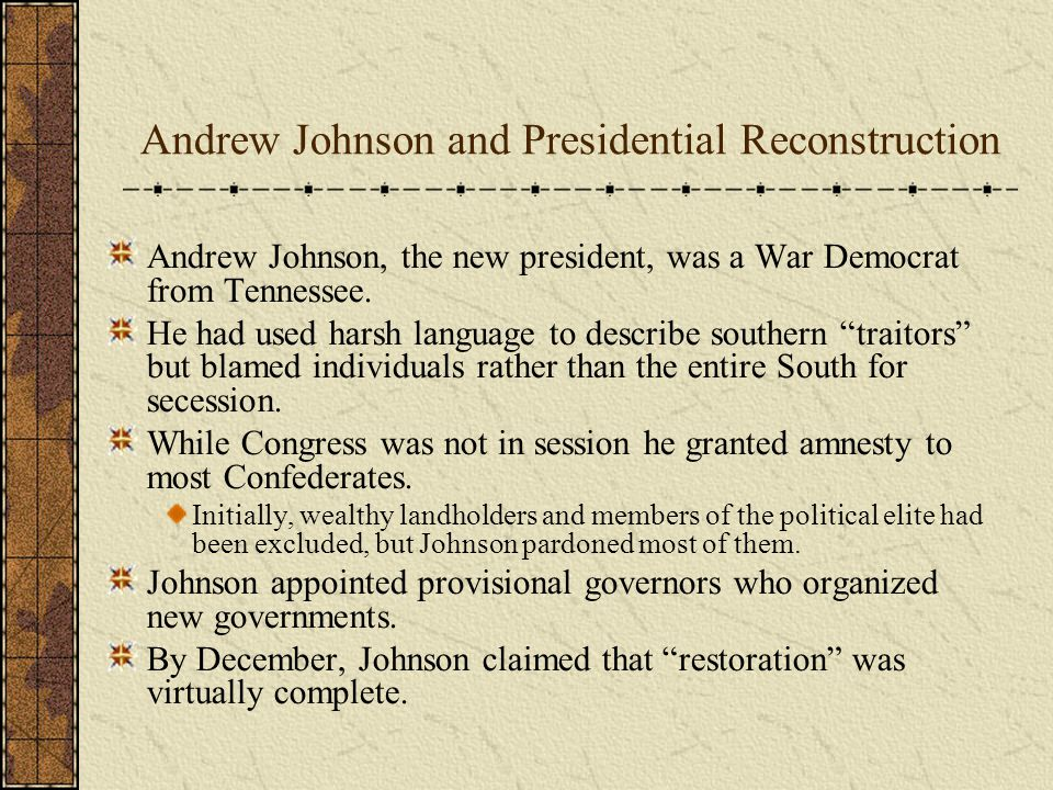 Andrew Johnson and Presidential Reconstruction Andrew Johnson, the new president, was a War Democrat from Tennessee.