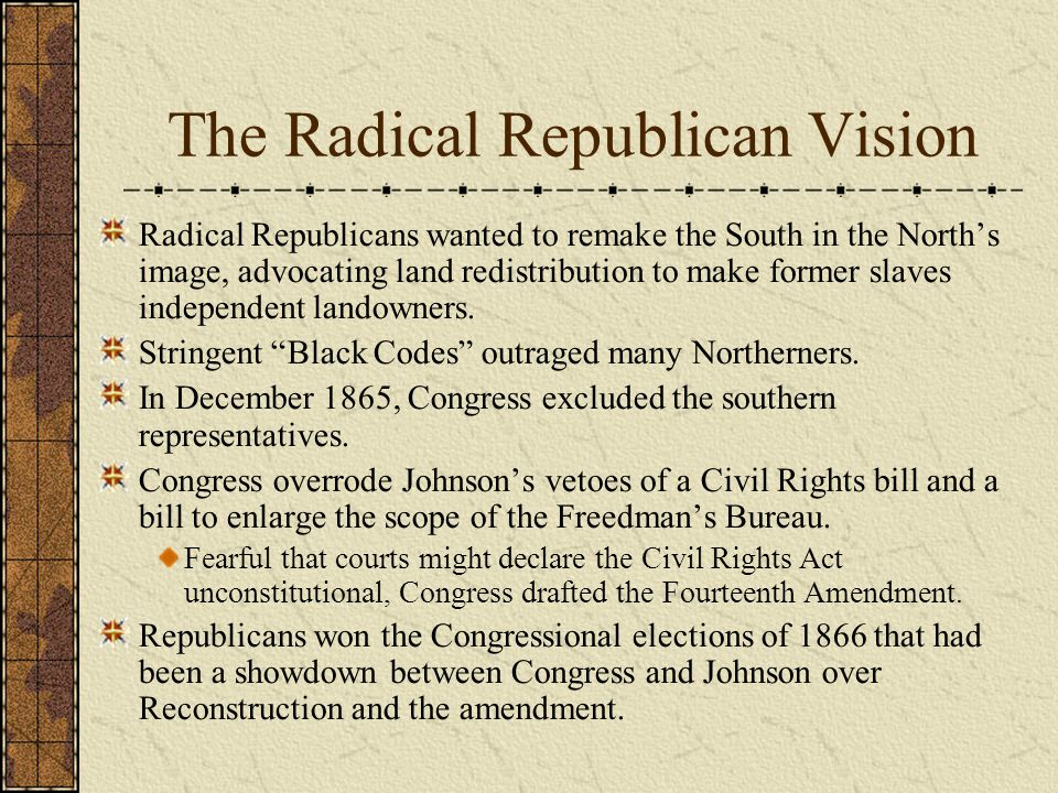 The Radical Republican Vision Radical Republicans wanted to remake the South in the North's image, advocating land redistribution to make former slaves independent landowners.