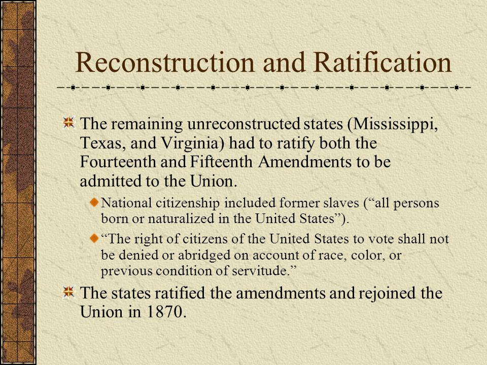 Reconstruction and Ratification The remaining unreconstructed states (Mississippi, Texas, and Virginia) had to ratify both the Fourteenth and Fifteenth Amendments to be admitted to the Union.