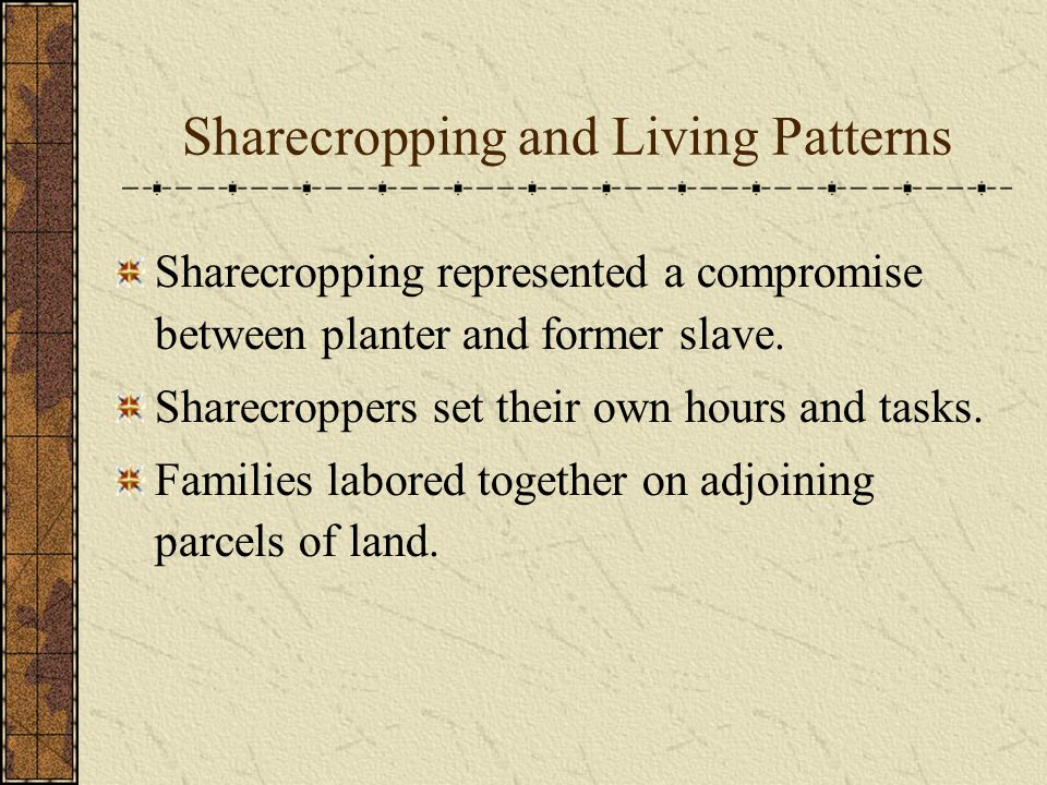 Sharecropping and Living Patterns Sharecropping represented a compromise between planter and former slave.