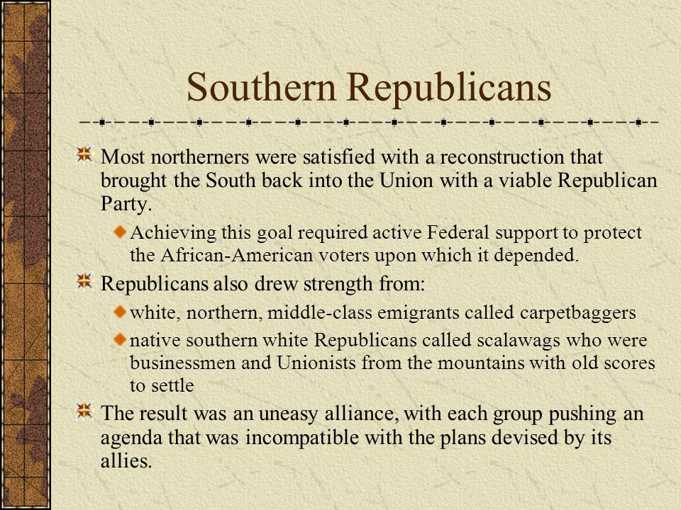 Southern Republicans Most northerners were satisfied with a reconstruction that brought the South back into the Union with a viable Republican Party.