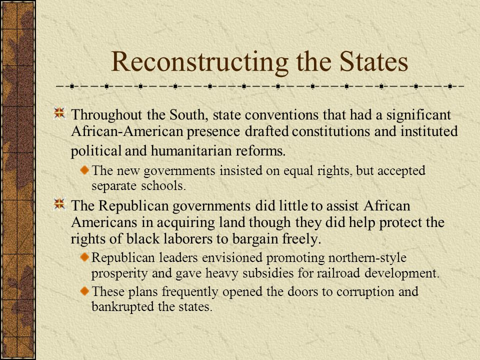 Reconstructing the States Throughout the South, state conventions that had a significant African-American presence drafted constitutions and instituted political and humanitarian reforms.