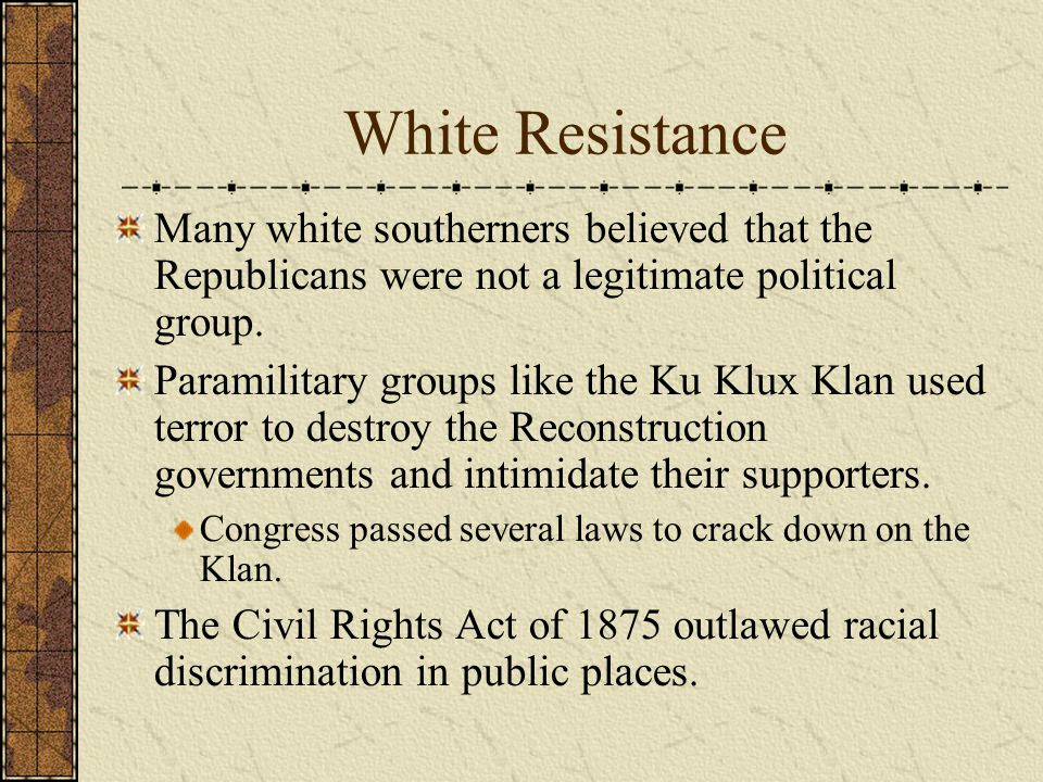 White Resistance Many white southerners believed that the Republicans were not a legitimate political group.