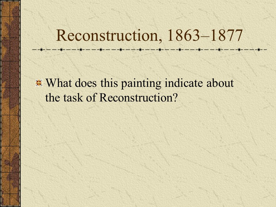 Reconstruction, 1863–1877 What does this painting indicate about the task of Reconstruction