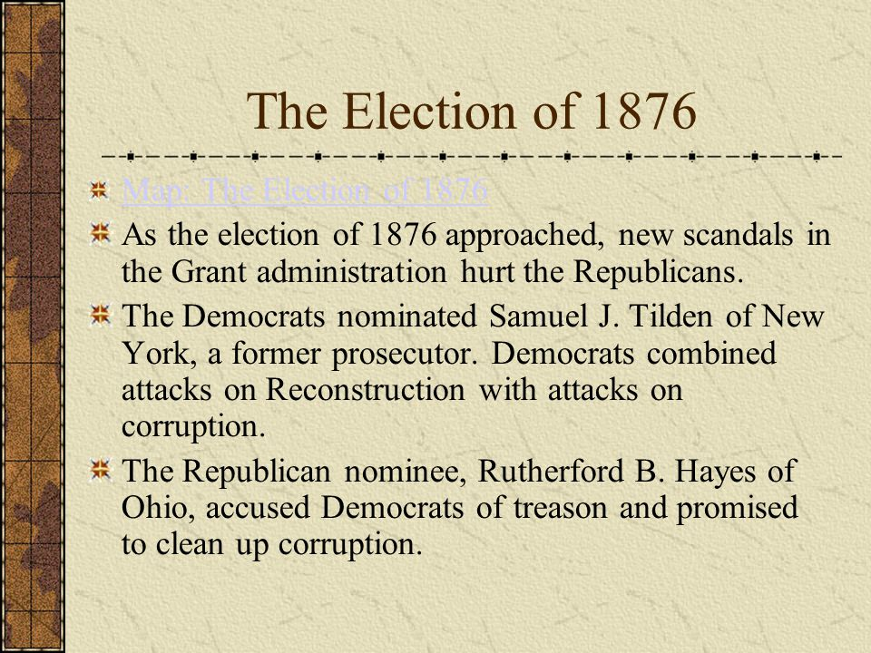 The Election of 1876 Map: The Election of 1876 As the election of 1876 approached, new scandals in the Grant administration hurt the Republicans.
