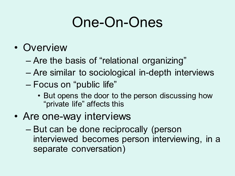 "One-On-Ones Overview –Are the basis of ""relational organizing"" –Are similar to sociological in-depth interviews –Focus on ""public life"" But opens the"