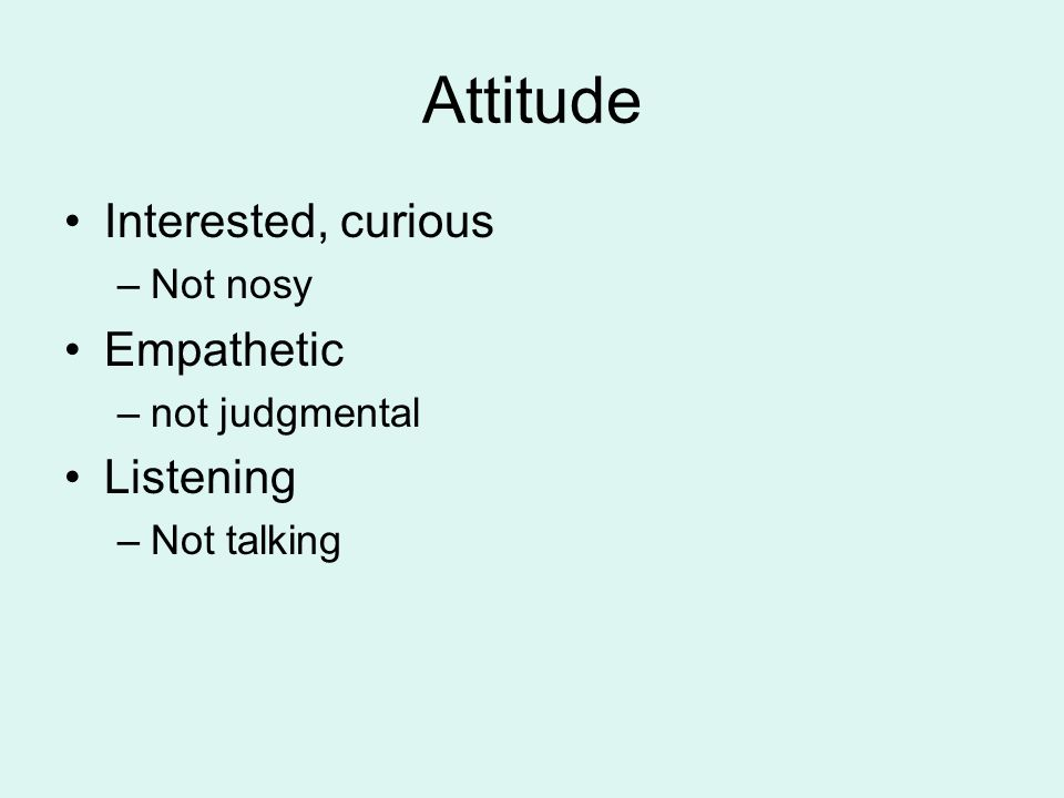 Attitude Interested, curious –Not nosy Empathetic –not judgmental Listening –Not talking