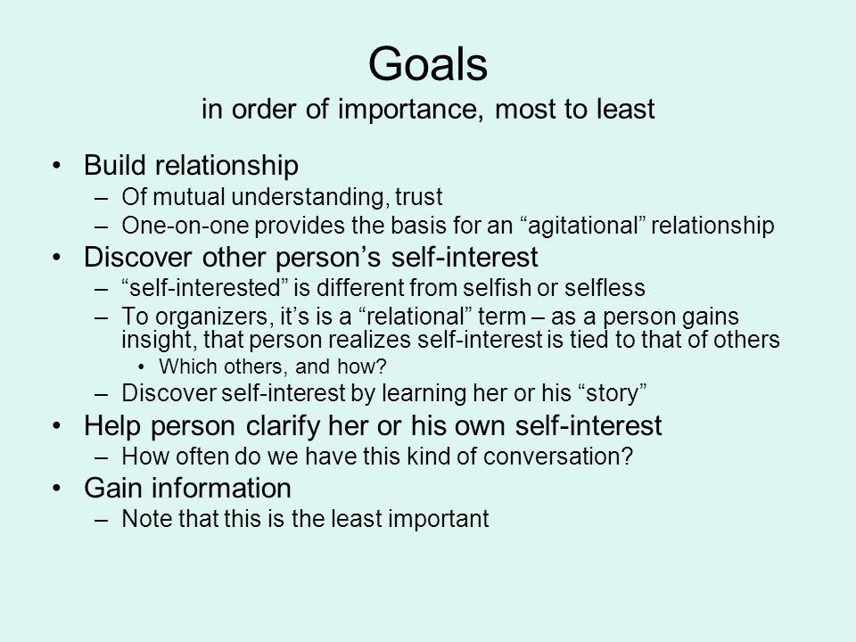 Goals in order of importance, most to least Build relationship –Of mutual understanding, trust –One-on-one provides the basis for an agitational relationship Discover other person's self-interest – self-interested is different from selfish or selfless –To organizers, it's is a relational term – as a person gains insight, that person realizes self-interest is tied to that of others Which others, and how.