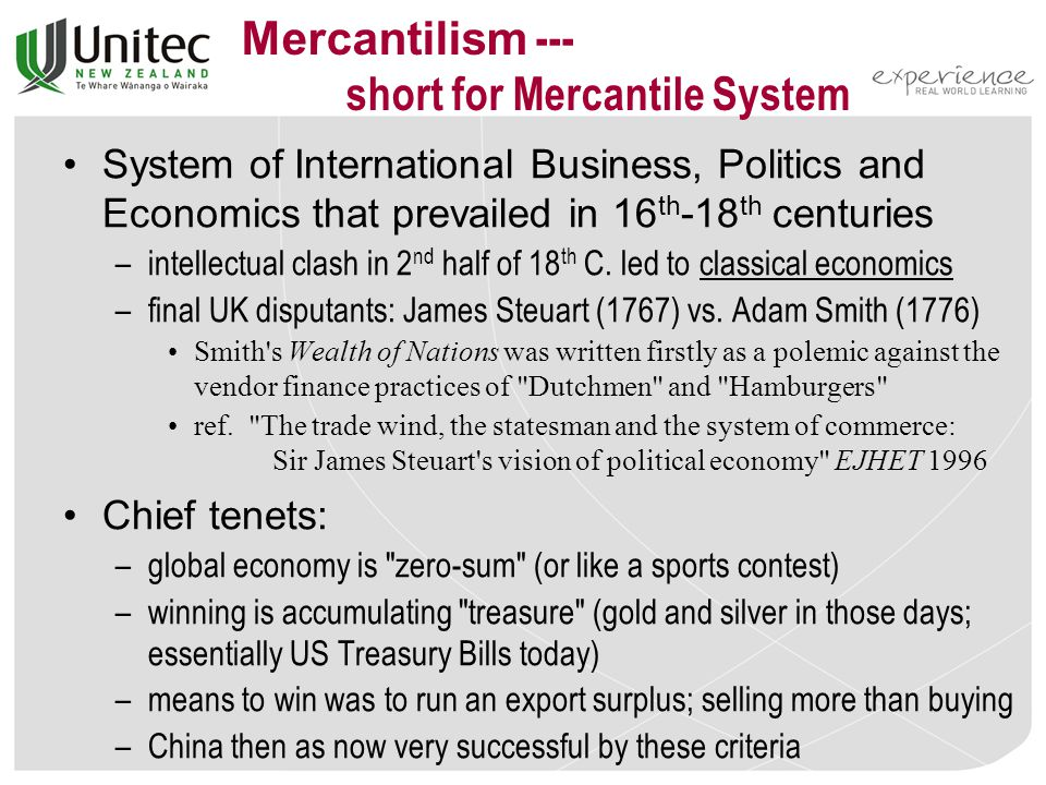 Mercantilism --- short for Mercantile System System of International Business, Politics and Economics that prevailed in 16 th -18 th centuries –intellectual clash in 2 nd half of 18 th C.