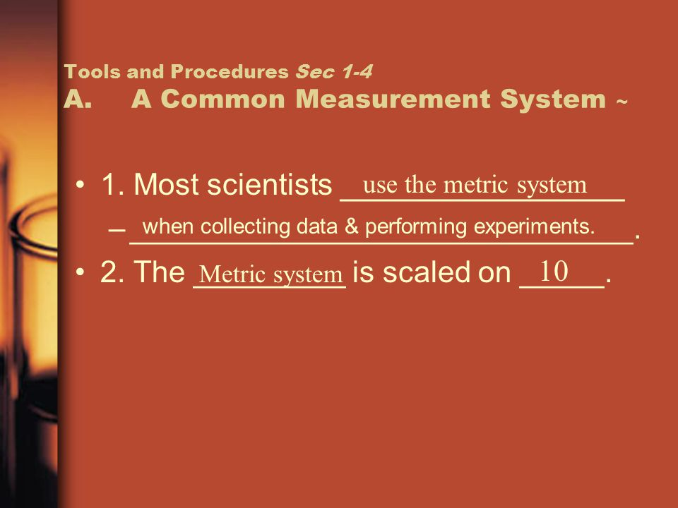 Tools and Procedures Sec 1-4 A.A Common Measurement System ~ 1. Most scientists _______________ –______________________________. 2. The _________ is s