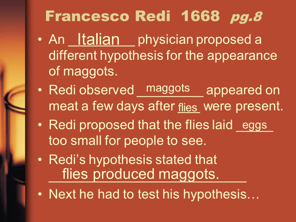 Francesco Redi 1668 pg.8 An _________ physician proposed a different hypothesis for the appearance of maggots. Redi observed _________ appeared on mea