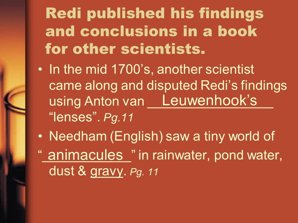 Redi published his findings and conclusions in a book for other scientists. In the mid 1700's, another scientist came along and disputed Redi's findin