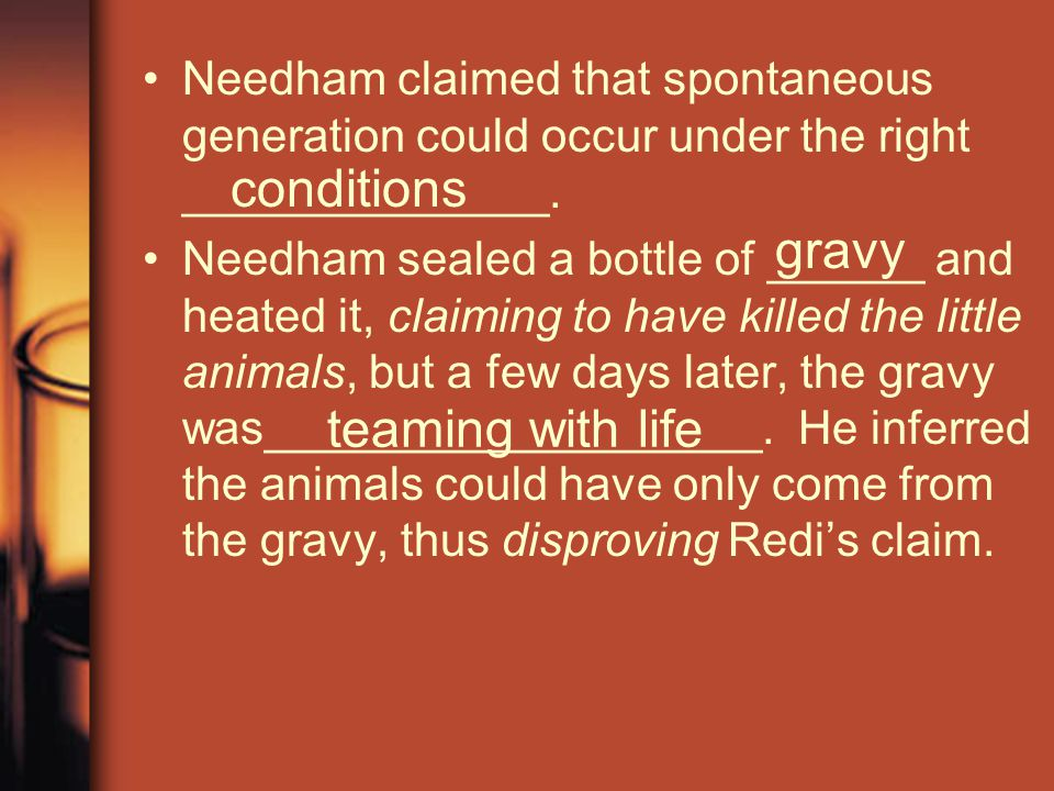 Needham claimed that spontaneous generation could occur under the right ______________. Needham sealed a bottle of ______ and heated it, claiming to h