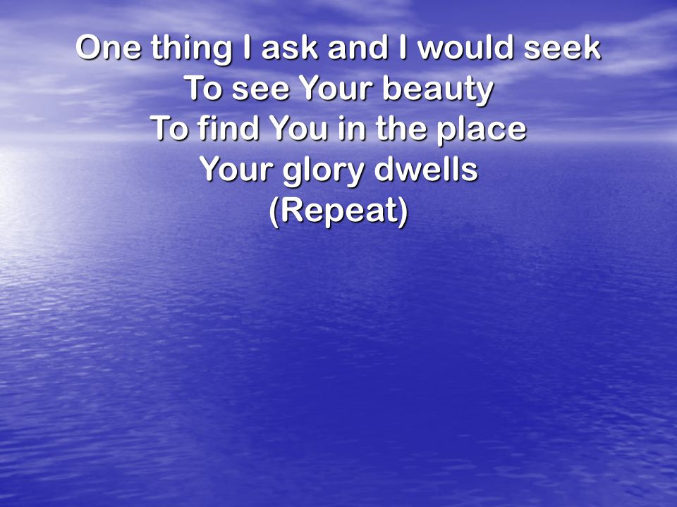 One thing I ask and I would seek To see Your beauty To find You in the place Your glory dwells (Repeat)
