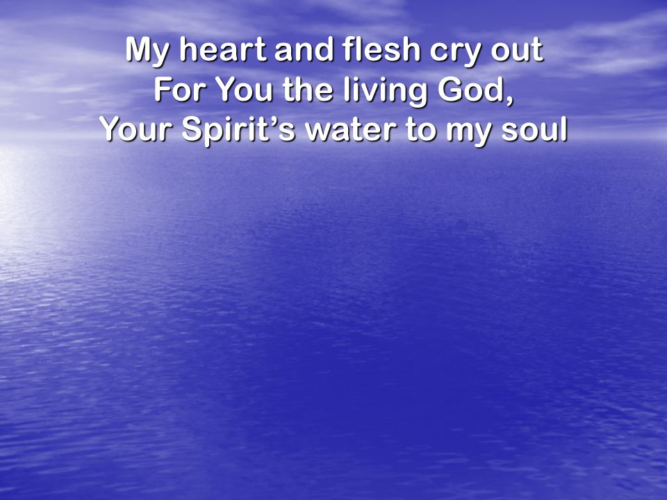 My heart and flesh cry out For You the living God, Your Spirit's water to my soul