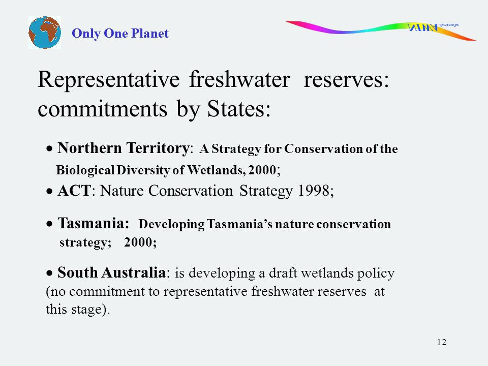 12  Northern Territory: A Strategy for Conservation of the Biological Diversity of Wetlands, 2000 ;  ACT: Nature Conservation Strategy 1998;  Tasmania: Developing Tasmania's nature conservation strategy; 2000;  South Australia: is developing a draft wetlands policy (no commitment to representative freshwater reserves at this stage).