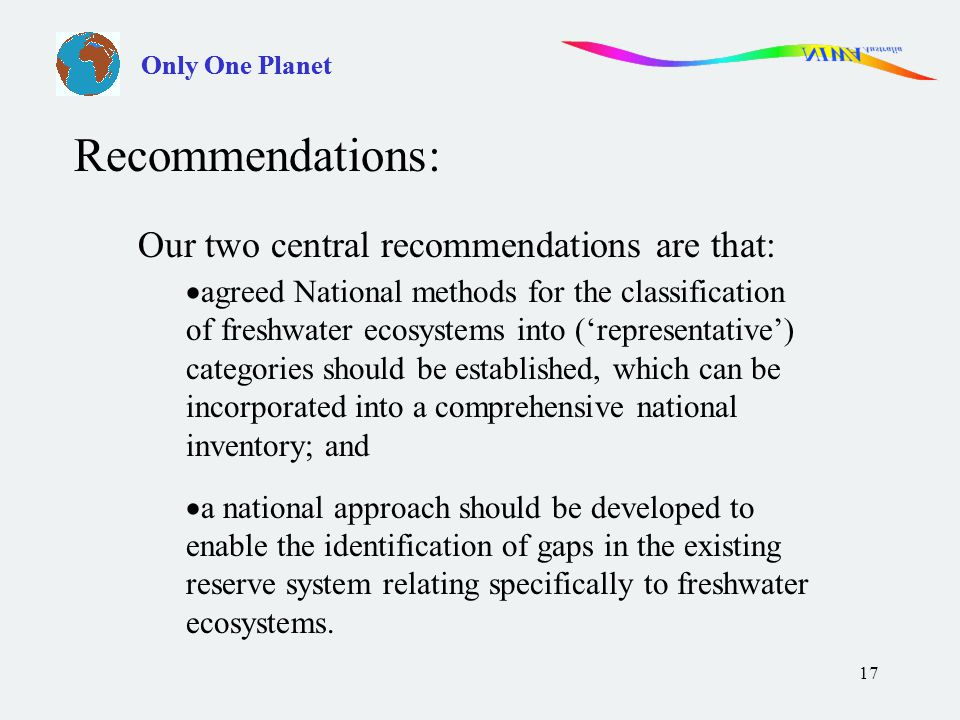17 Our two central recommendations are that:  agreed National methods for the classification of freshwater ecosystems into ('representative') categories should be established, which can be incorporated into a comprehensive national inventory; and  a national approach should be developed to enable the identification of gaps in the existing reserve system relating specifically to freshwater ecosystems.